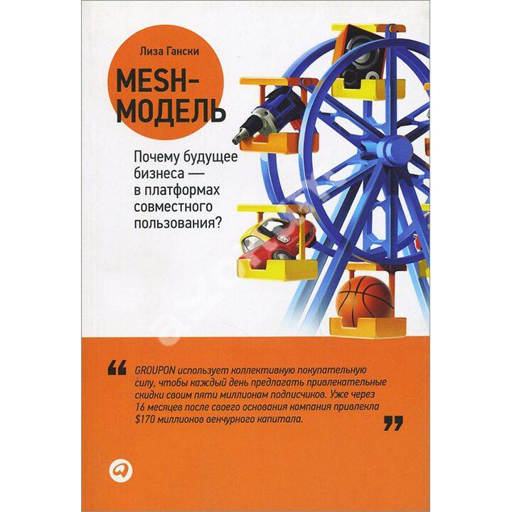 Mesh-модель. Почему будущее бизнеса — в платформах совместного пользования? - Лиза Гански (978-5-9614-1660-2)