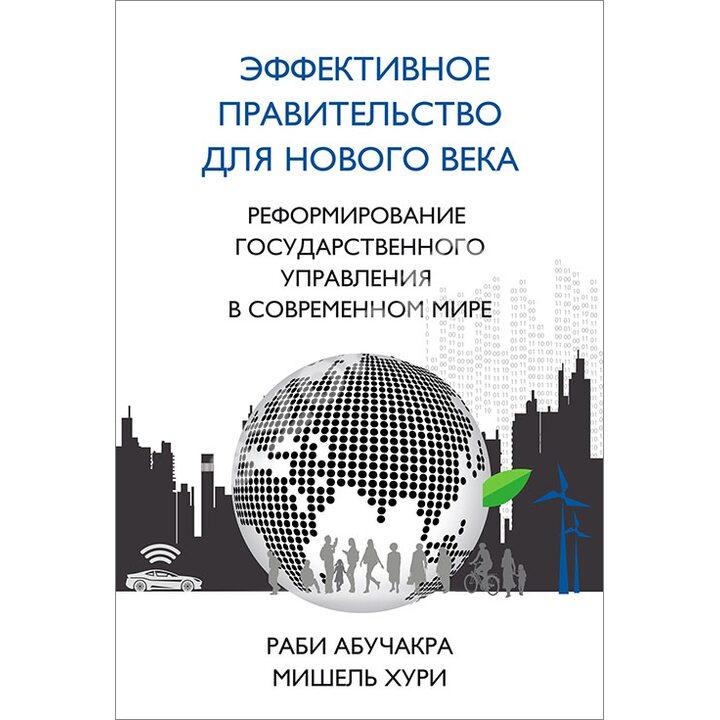 Эффективное правительство для нового века. Реформирование государственного управления в современном мире - Мишель Хури, Раби Абучакра (978-5-9693-0359-1)