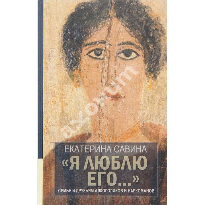 «Я люблю его...». Семье и друзьям алкоголиков и наркоманов - Екатерина Савина (978-5-4444-5369-8)
