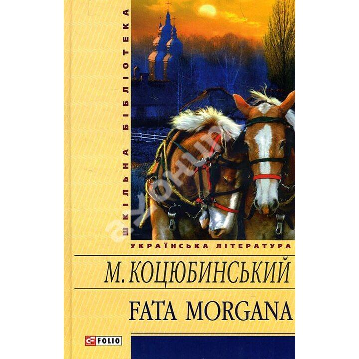 Fata morgana - Михайло Коцюбинський (978-966-03-5905-5)