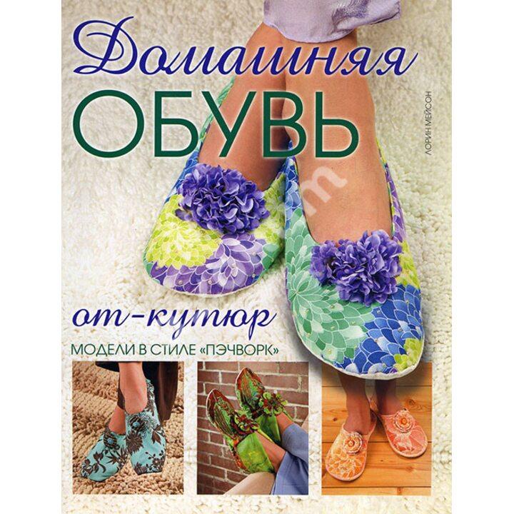 Домашняя обувь от-кутюр. Модели в стиле «пэчворк» - Лорин Мэйсон (978-5-91906-293-6)