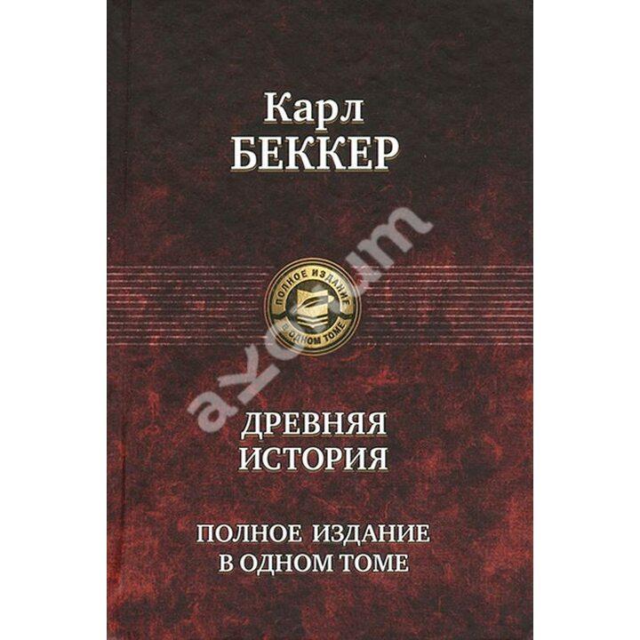 Древняя история. Полное издание в одном томе - Карл Беккер (978-5-9922-1300-3)