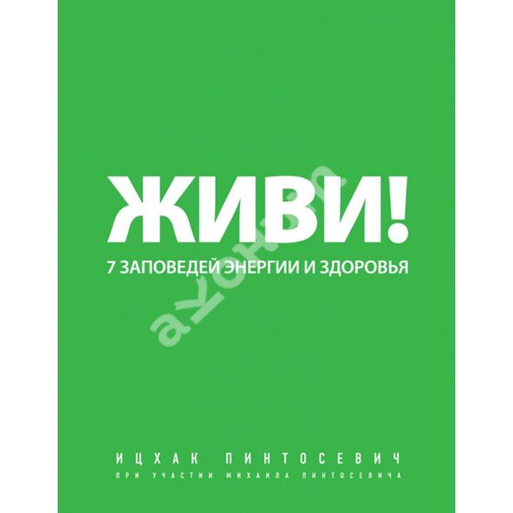 Живи! 7 заповедей энергии и здоровья - Ицхак Пинтосевич (978-5-699-54927-6)
