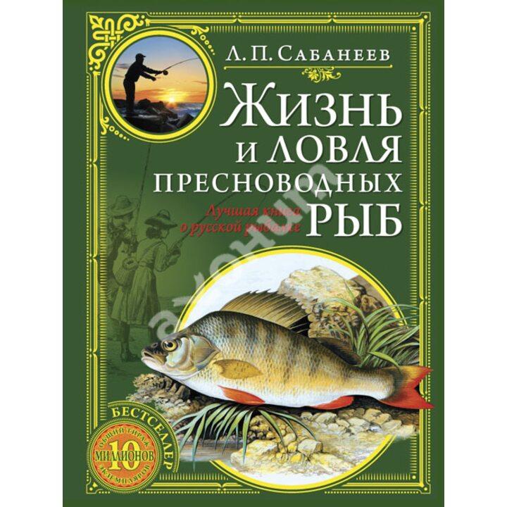 Жизнь и ловля пресноводных рыб - Леонид Сабанеев (978-5-699-59498-6)