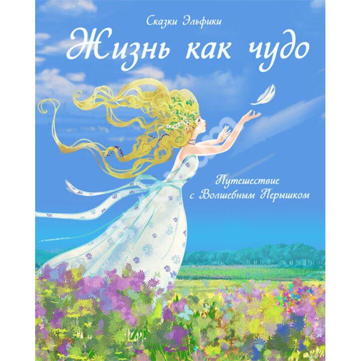 Жизнь как чудо. Путешествие с Волшебным Перышком - Ирина Семина (978-5-9268-1032-2)