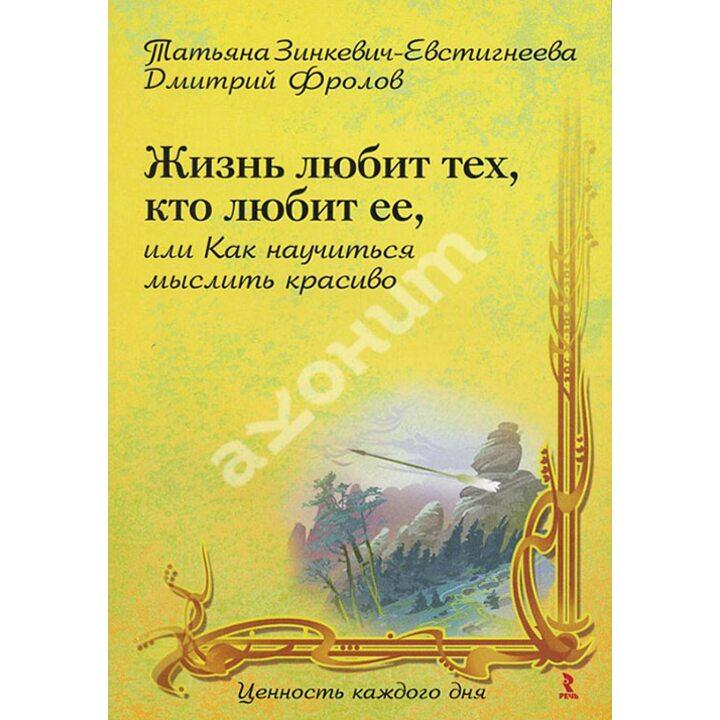 Жизнь любит тех, кто любит ее, или Как научиться мыслить красиво - Дмитрий Фролов, Татьяна Зинкевич-Евстигнеева (978-5-9268-0859-6)