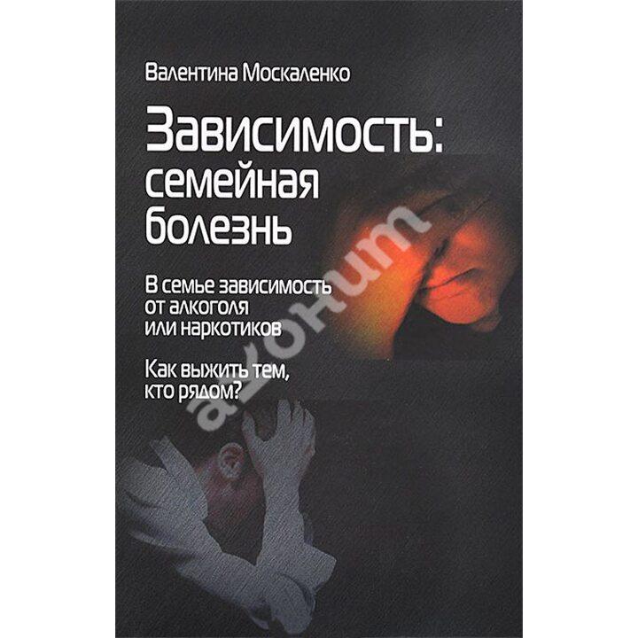 Зависимость. Семейная болезнь - Валентина Москаленко (978-5-91160-068-6)
