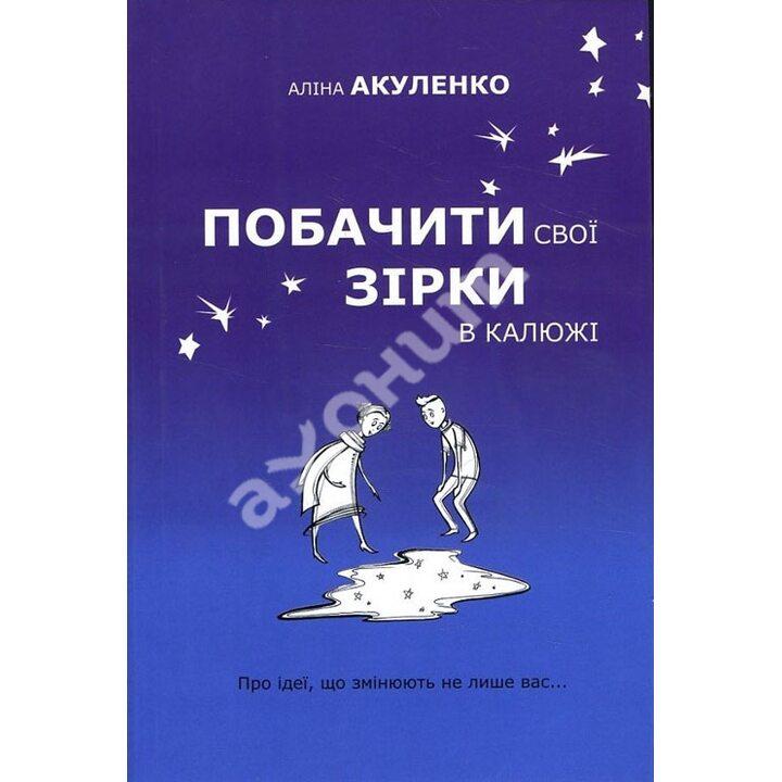 Побачити свої зірки в калюжі. Про ідеї, що змінюють не лише вас... - Аліна Акуленко (978-617-7489-94-7)