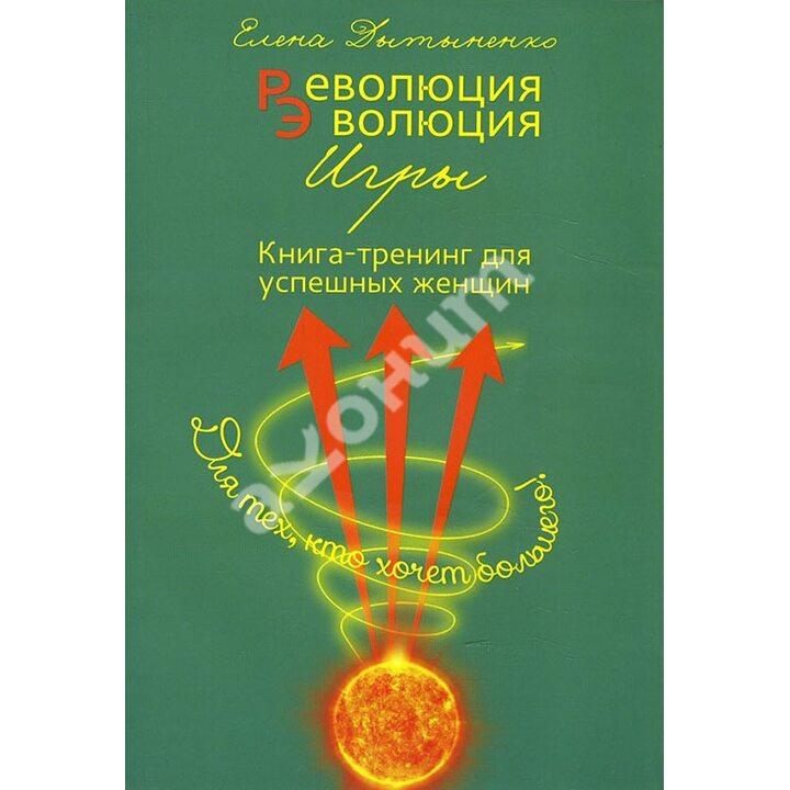 Революция-эволюция игры. Книга-тренинг для успешных женщин - Елена Дытыненко (978-617-7350-39-1)