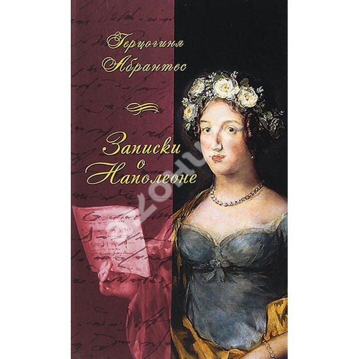 Записки, или Исторические воспоминания о Наполеоне. В 2-х книгах - Герцогиня Абрантес (978-5-8159-1186-4)