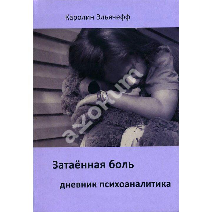 Затаенная боль. Дневник психоаналитика - Каролин Эльячефф (978-5-88230-277-0)