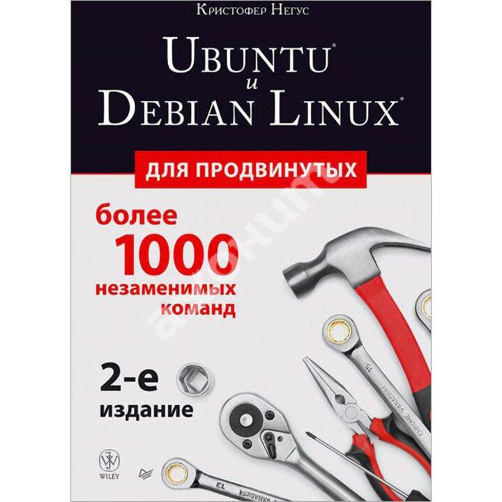 Ubuntu и Debian Linux для продвинутых. Более 1000 незаменимых команд - Кристофер Негус (978-5-496-01075-7)