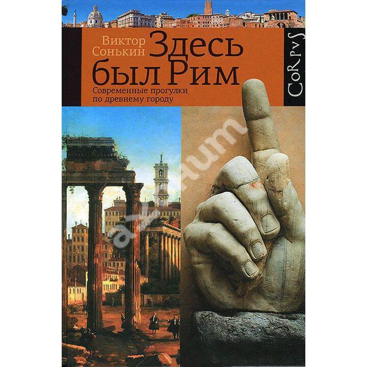 Здесь был Рим. Современные прогулки по древнему городу - Виктор Сонькин (978-5-17-091636-8)