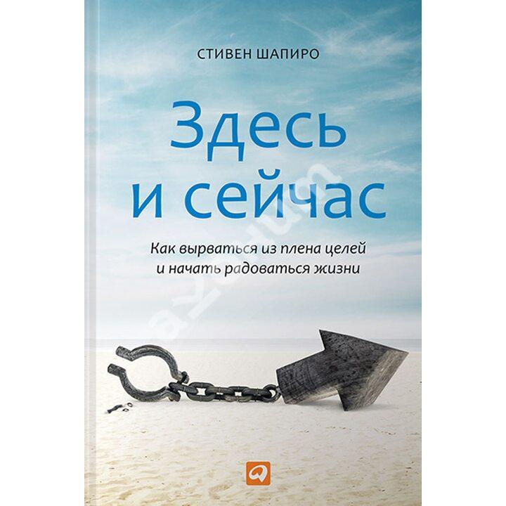 Здесь и сейчас. Как вырваться из плена целей и начать радоваться жизни - Стивен Шапиро (978-5-9614-5198-6)