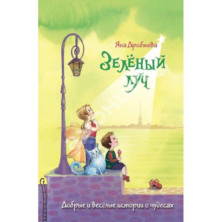 Зеленый луч. Веселые и добрые истории о чудесах - Яна Дробжева (978-5-9268-1511-2)