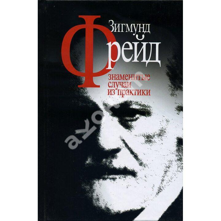 Зигмунд Фрейд. Знаменитые случаи из практики - Зигмунд Фрейд (978-5-89353-219-8)