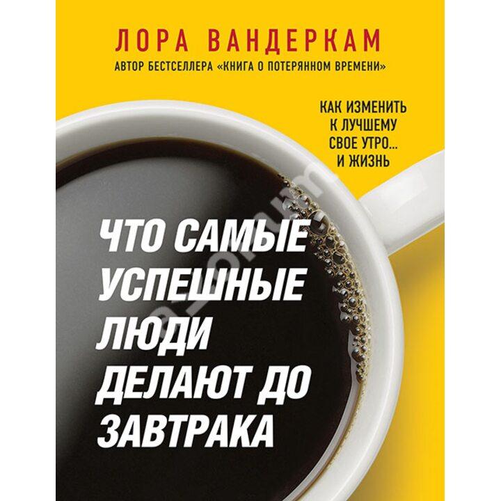 Что самые успешные люди делают до завтрака. Как изменить к лучшему свое утро... и жизнь - Лора Вандеркам (978-5-699-75517-2)