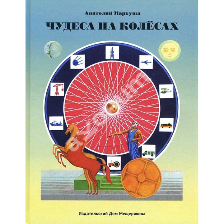 Чудеса на колёсах. Книга для любознательных - Анатолий Маркуша (978-5-00108-049-7)