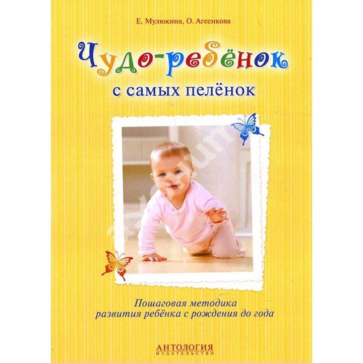 Чудо-ребенок с самых пеленок. Пошаговая методика развития ребенка с рождения до года - Елена Мулюкина, Оксана Агеенкова (978-5-9909212-8-3)