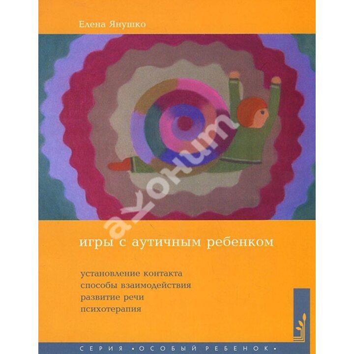 Игры с аутичным ребенком. Установление контакта, способы взаимодействия, развитие речи, психотерапия - Елена Янушко (978-5-4212-0347-6)