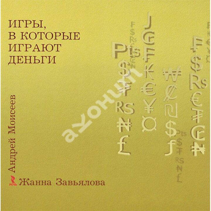 Игры, в которые играют деньги - Андрей Моисеев, Жанна Завьялова (978-5-9268-1545-7)