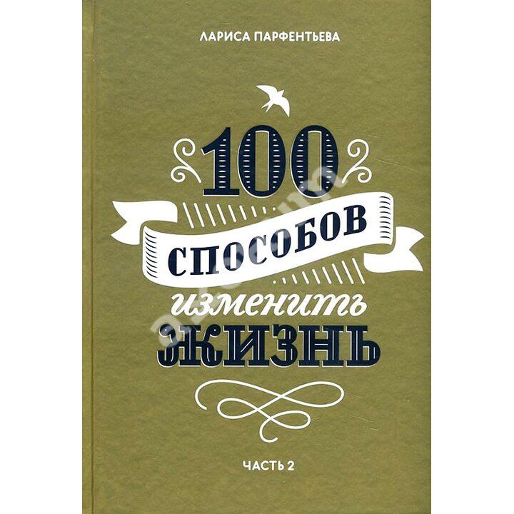 100 способов изменить жизнь. Часть вторая - Лариса Парфентьева (978-5-00100-876-7)