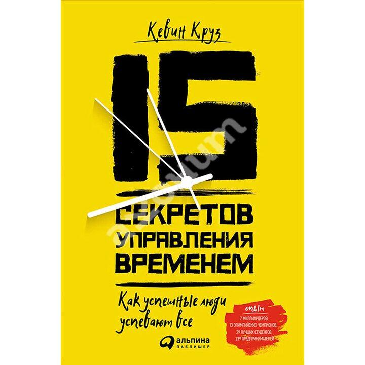 15 секретов управления временем. Как успешные люди успевают все - Кевин Круз (978-5-9614-6422-1)