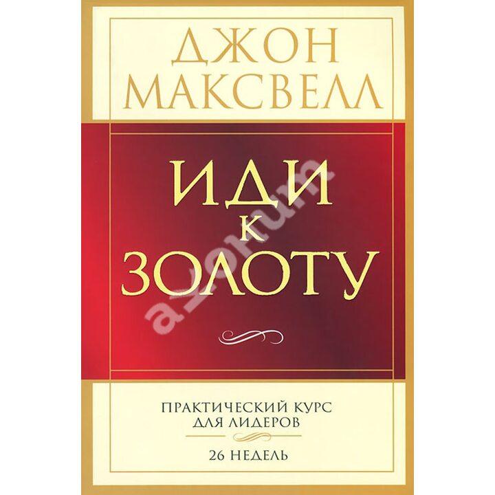 Иди к золоту - Джон Максвелл (978-985-15-2096-7)