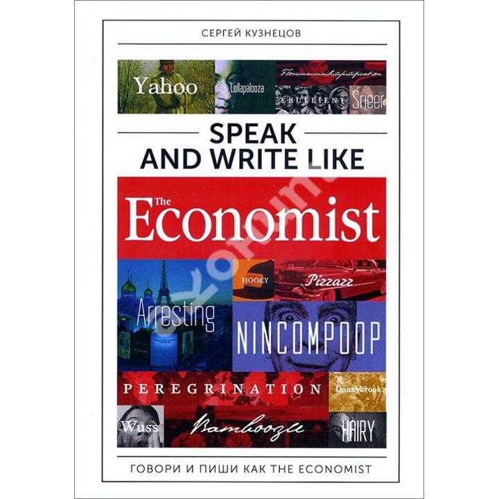 Speak and Write like The Economist. Говори и пиши как The Eсonomist - Сергей Кузнецов (978-5-9614-6522-8)