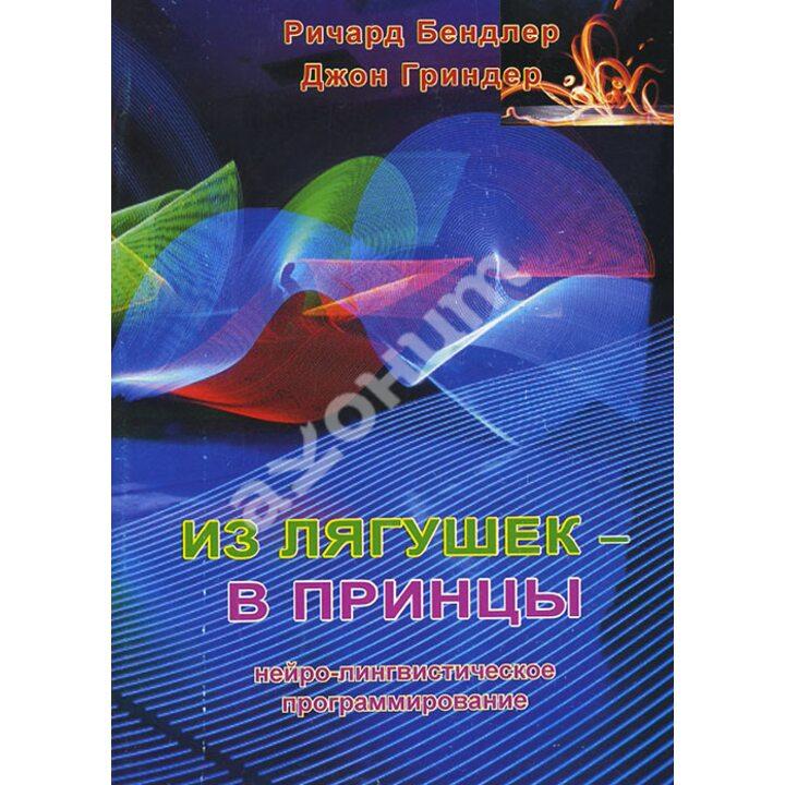 Из лягушек - в принцы. Нейро-лингвистическое программирование - Джон Гриндер, Ричард Бэндлер (978-5-900230-98-6)