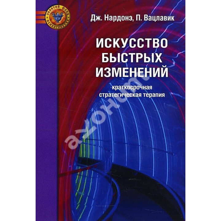 Искусство быстрых изменений. Краткосрочная стратегическая терапия - Джорджио Нардонэ, Пол Вацлавик (978-5-89939-140-5)