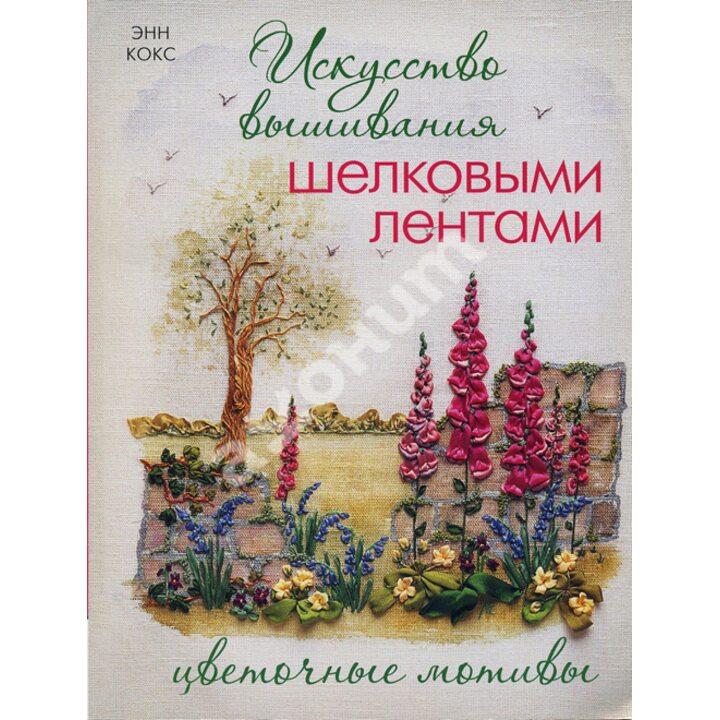 Искусство вышивания шелковыми лентами. Цветочные мотивы - Энн Кокс (978-5-91906-168-7)