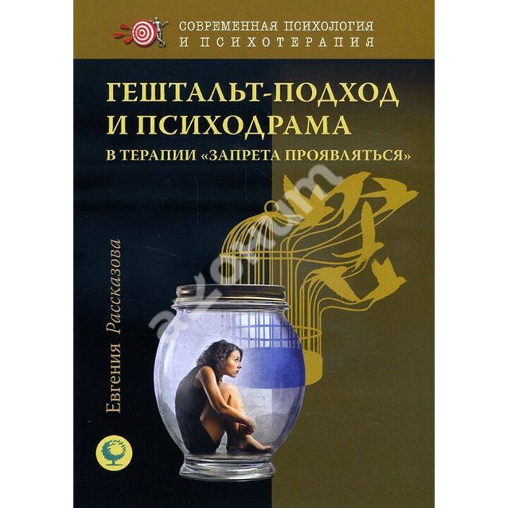 Гештальт-подход и психодрама в терапии «запрета проявляться» - Евгения Рассказова (978-5-91160-091-4)