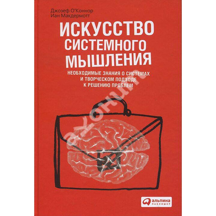 Искусство системного мышления. Необходимые знания о системах и творческом подходе к решению проблем - Джозеф О'Коннор, Иан Макдермотт (978-5-9614-5632-5)