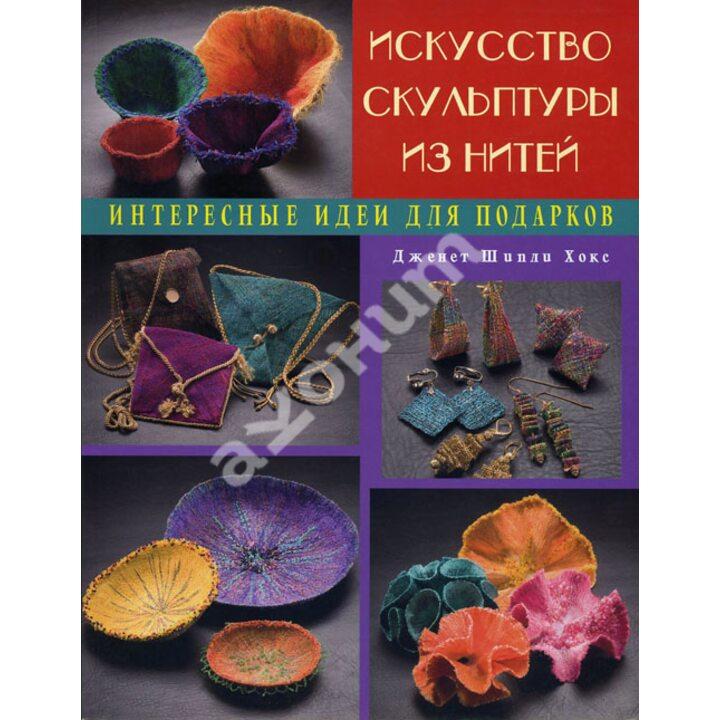 Искусство скульптуры из нитей. Интересные идеи для подарков - Дженнет Шипли Хокс (978-5-902059-88-2)