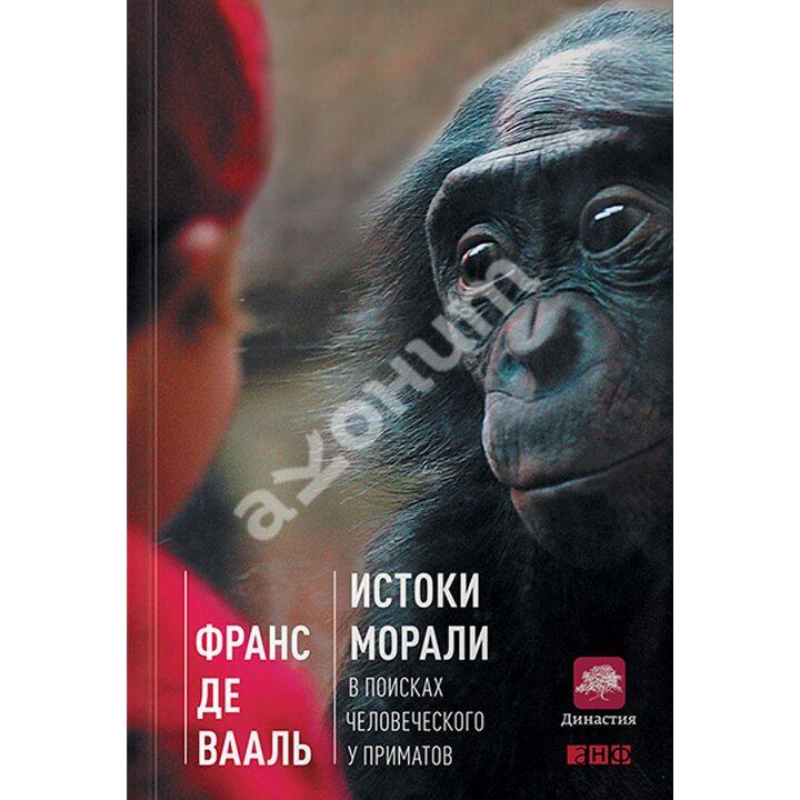 Истоки морали. В поисках человеческого у приматов - Франс де Вааль (978-5-91671-550-7)