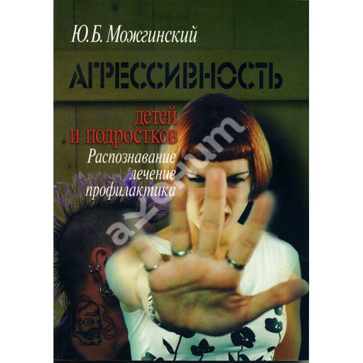 Агрессивность детей и подростков. Распознавание, лечение, профилактика - Юрий Можгинский (978-5-89353-246-3)