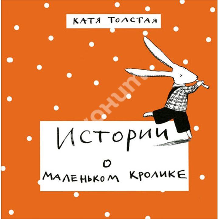 Истории о маленьком кролике - Катя Толстая (978-5-904561-70-3)