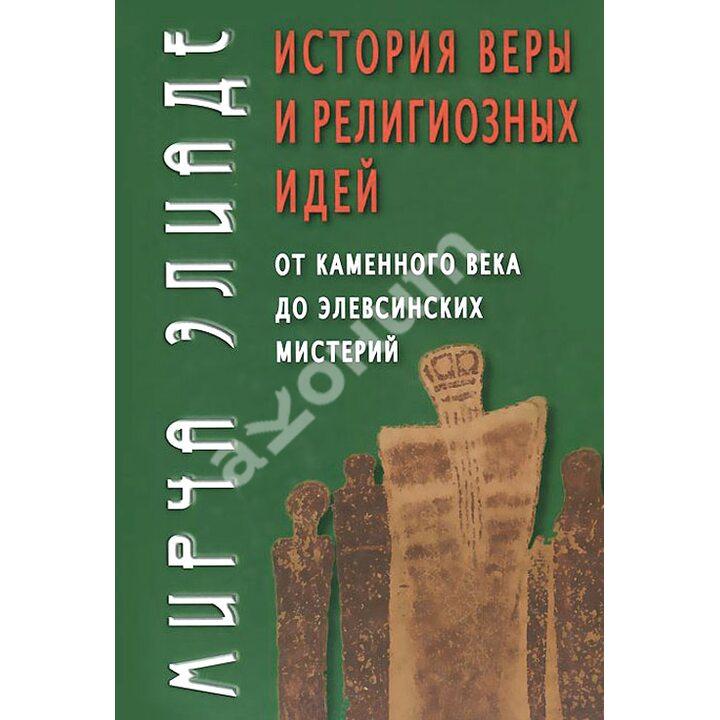 История веры и религиозных идей. От каменного века до элевсинских мистерий - Мирча Элиаде (978-5-8291-1612-5)