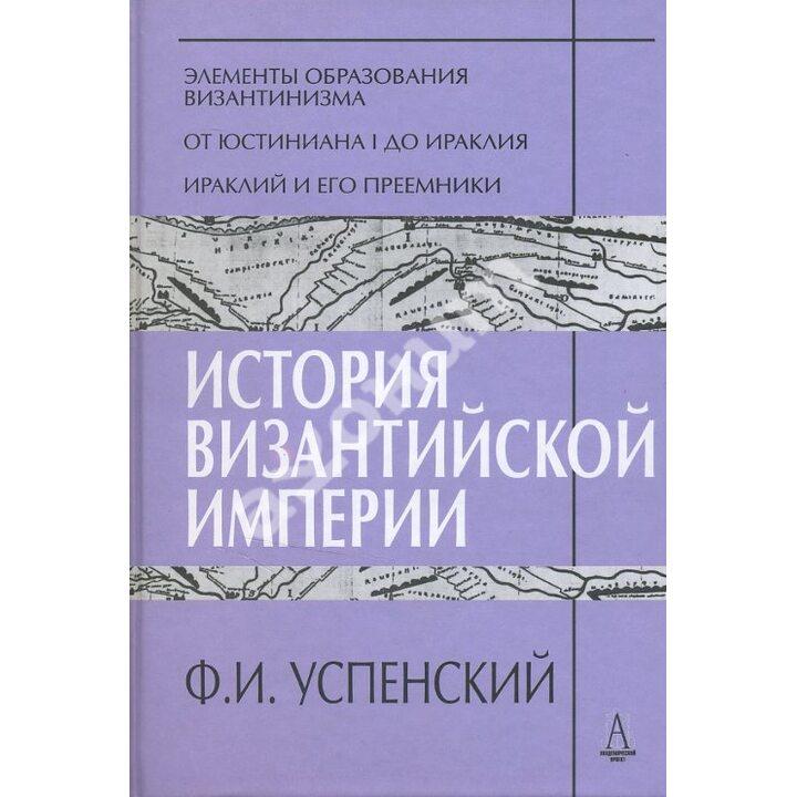 История Византийской империи. Периоды I-III - Федор Успенский (978-5-8291-1440-4)