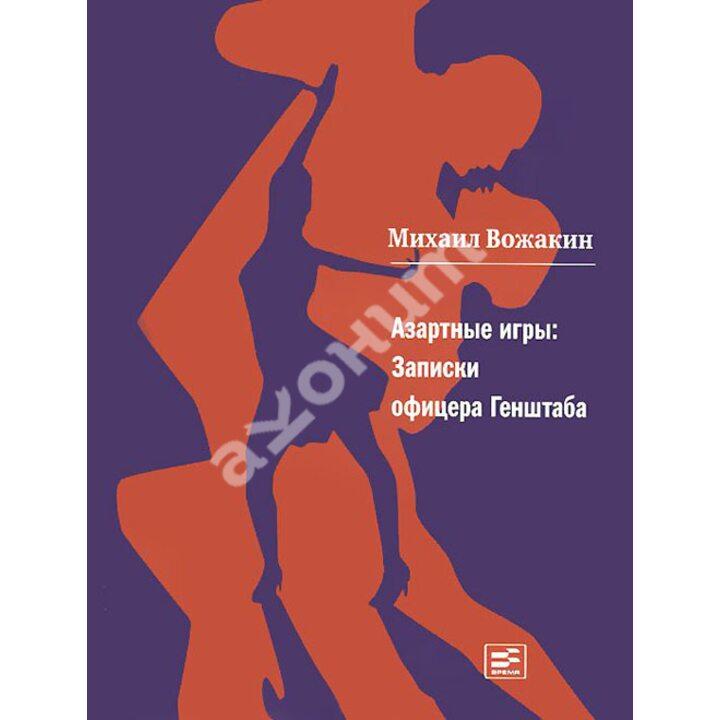 Азартные игры. Записки офицера Генштаба - Михаил Вожакин (978-5-9691-1183-7)