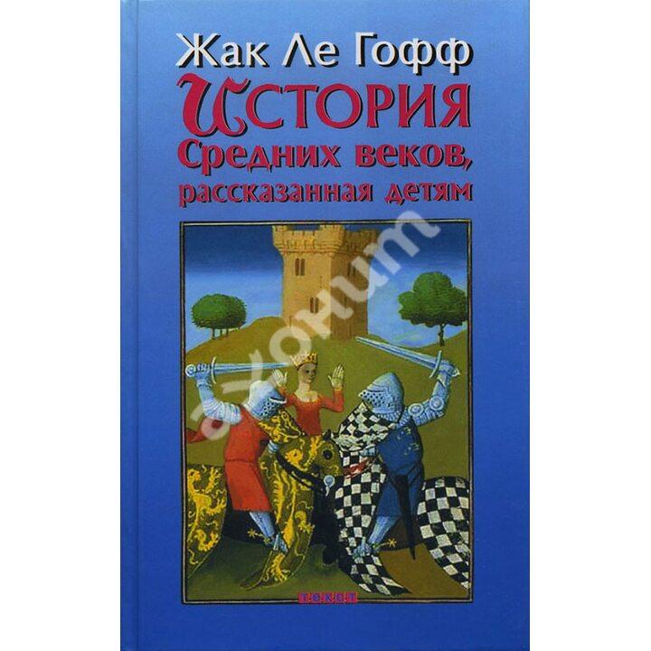 История Средних веков, рассказанная детям - Жак Ле Гофф (978-5-7516-1099-9)