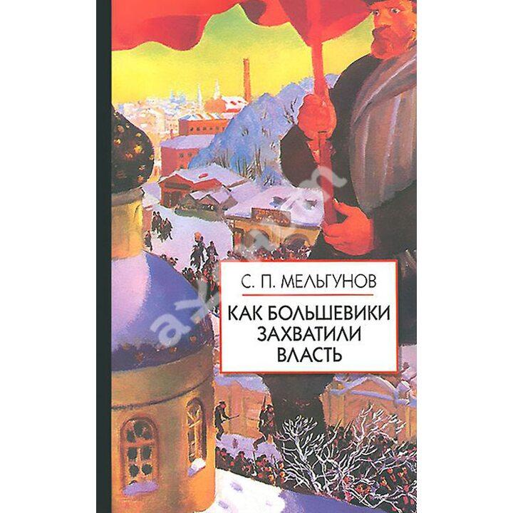 Как большевики захватили власть - Сергей Мельгунов (978-5-8112-5223-7)