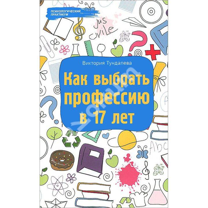 Как выбрать профессию в 17 лет - Виктория Тундалева (978-5-222-22466-3)