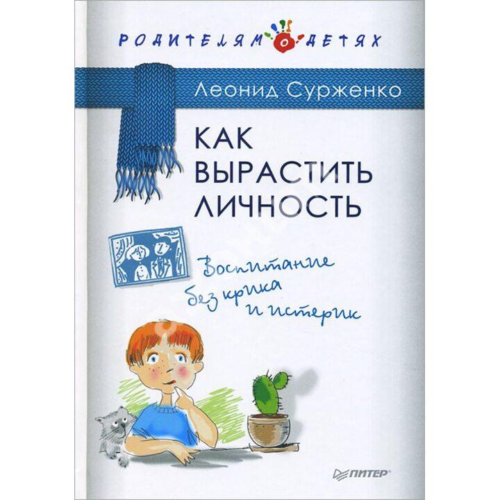 Как вырастить Личность. Воспитание без крика и истерик - Леонид Сурженко (978-5-496-01639-1)