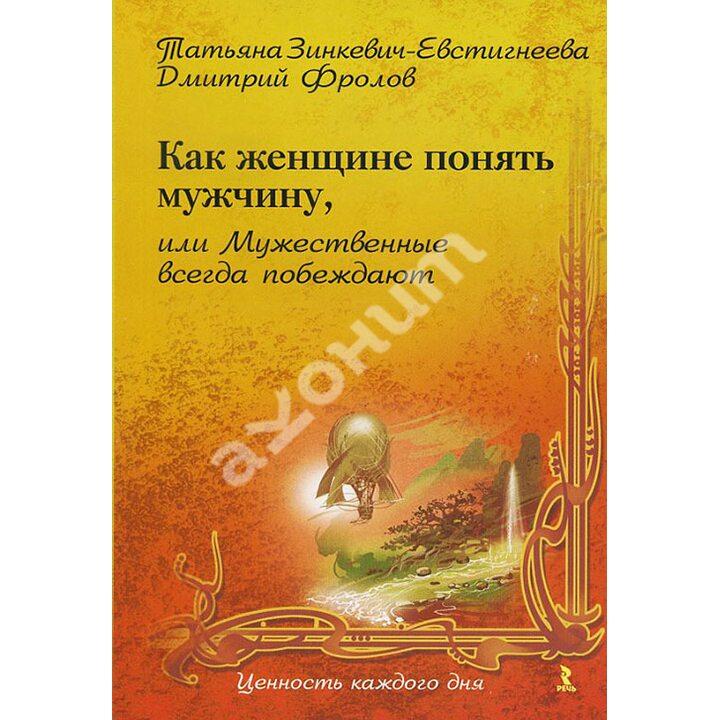 Как женщине понять мужчину, или Мужественные всегда побеждают - Дмитрий Фролов, Татьяна Зинкевич-Евстигнеева (978-5-9268-0861-9)