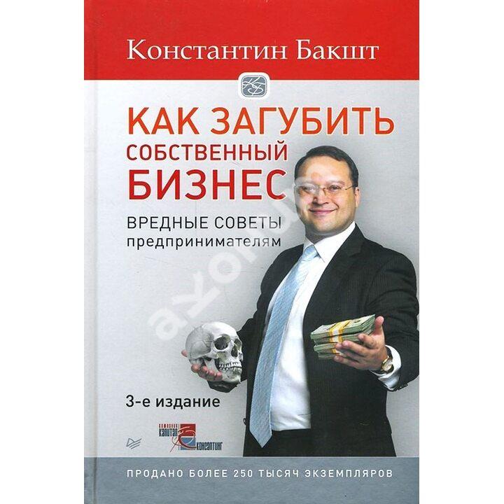 Как загубить собственный бизнес. Вредные советы предпринимателям - Константин Бакшт (978-5-496-01750-3)