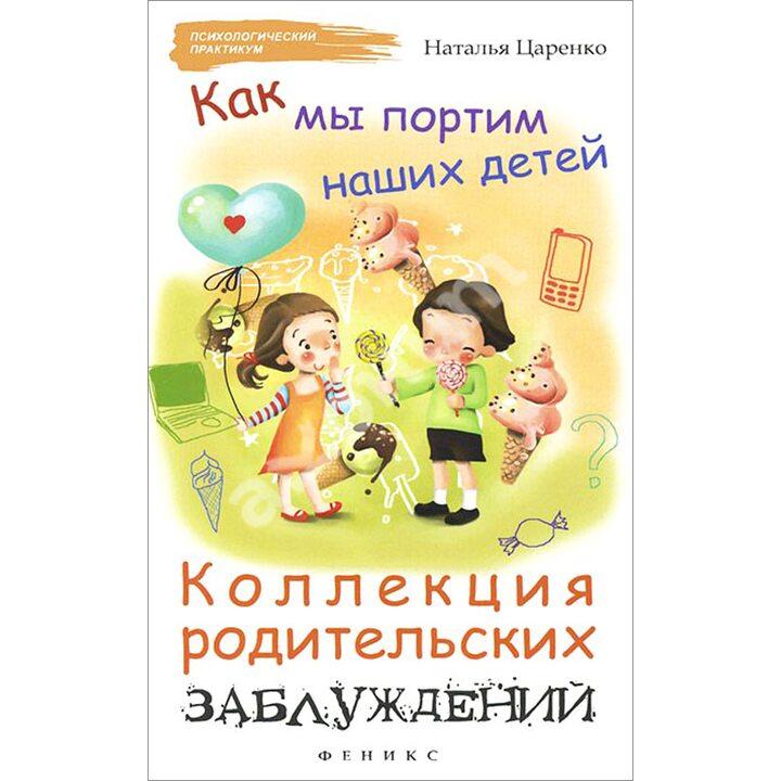 Как мы портим наших детей. Коллекция родительских заблуждений - Наталья Царенко (978-5-222-27414-9)
