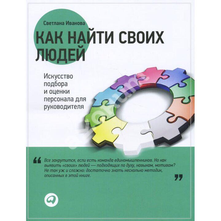 Как найти своих людей. Искусство подбора и оценки персонала для руководителя - Светлана Иванова (978-5-9614-4675-3)