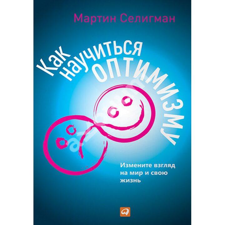 Как научиться оптимизму. Измените взгляд на мир и свою жизнь - Мартин Селигман (978-5-9614-5996-8)